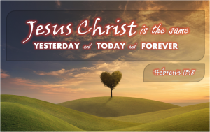 Jesus Christ is the Same, yesterday today forever