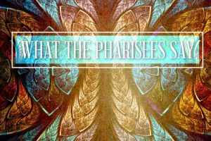 what the pharisees say